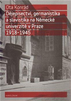 Obálka titulu Dějepisectví, germanistika a slavistika na německé univerzitě v Praze 1918 - 1945