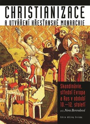 Christianizace a utváření křesťanské monarchie - Alexandra Berendová (ed.) | Booksquad.ink