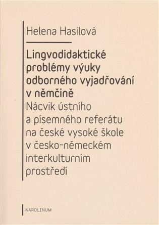 Lingvodidaktické problémy výuky odborného vyjadřování v němčině:Nácvik ústního a písemného referátu na české vysoké škole v česko-německém interkulturním prostředí - Helena Hasilová | Booksquad.ink