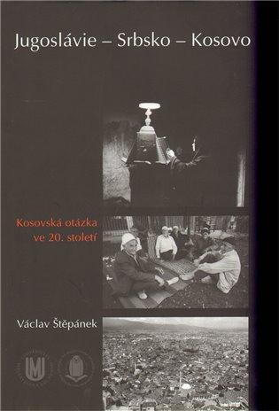 Jugoslávie – Srbsko – Kosovo:Kosovská otázka ve 20. století - Václav Štěpánek | Booksquad.ink