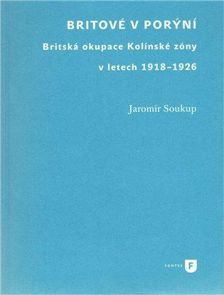 Britové v Porýní:Britská okupace Kolínské zóny v letech 1918–1926 - Jaromír Soukup | Booksquad.ink