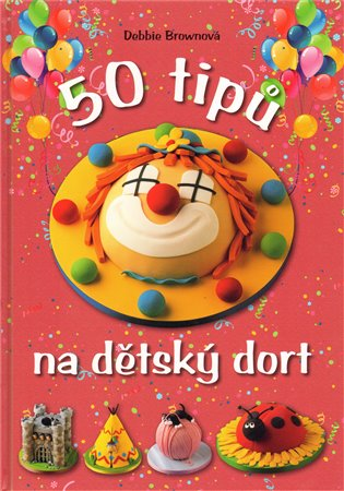 50 tipů na dětský dort - Debbie Brownová   Booksquad.ink