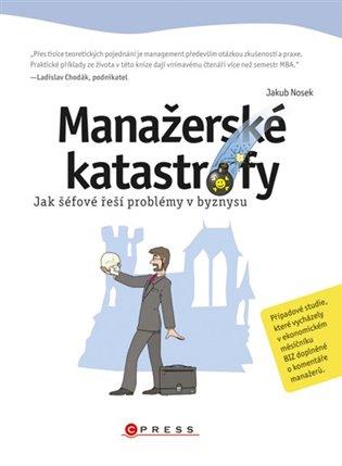 Manažerské katastrofy:Jak šéfové řeší problémy v byznysu - Jakub Nosek   Booksquad.ink
