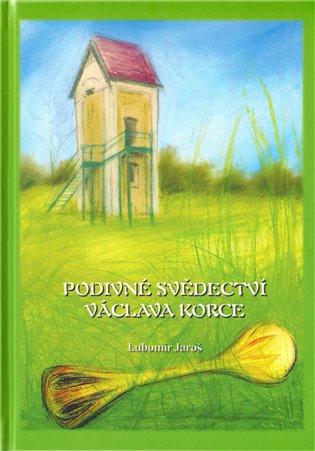 Podivné svědectví Václava Korce - Lubomír Jaroš   Booksquad.ink