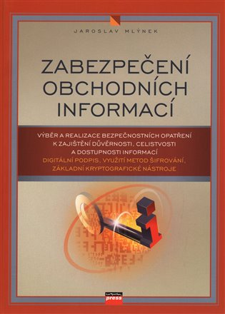 Zabezpečení obchodních informací:Výběr a realizace bezpečnostních opatření k zajištění důvěrnosti, celistvosti a dostupnosti informací - Jaroslav Mlýnek | Booksquad.ink