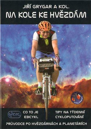 Na kole ke hvězdám:Co to je Ebicykl + Tipy na týdenní cykloputování + Průvodce po hvězdárnách a planetáriích - Jiří Grygar,   Booksquad.ink