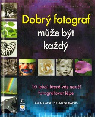 Dobrý fotograf může být každý:10 lekcí, které vás naučí fotografovat lépe - John Garret,   Booksquad.ink