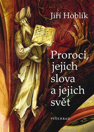 Proroci, jejich slova a jejich svět - Jiří Hoblík   Booksquad.ink