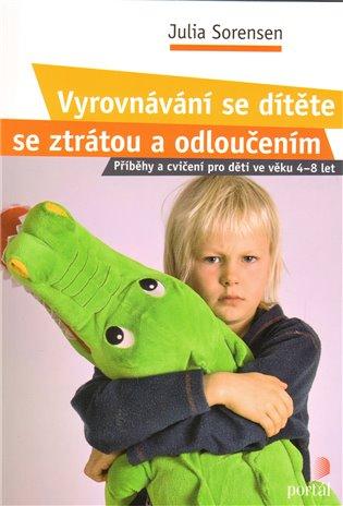 Vyrovnávání se dítěte se ztrátou a odloučením:Příběhy a cvičení pro děti ve věku 4 – 8 let - Julia Sorensen | Booksquad.ink