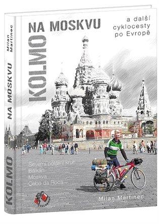 Kolmo na Moskvu a další cyklocesty po Evropě:a další cyklocesty po Evropě Severní polární kruh, Balkán, Moskva, Cabo da Roca - Milan Martinec   Booksquad.ink