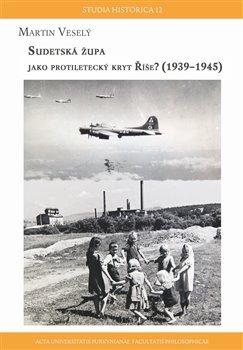 Obálka titulu Sudetská župa  jako protiletecký kryt říše? (1939 – 1945)