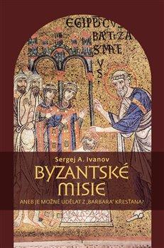 """Obálka titulu Byzantské misie aneb Je možné udělat z """"barbara"""" křesťana?"""