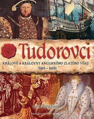 Tudorovci:Králové a královny anglického zlatého věku (1485-1603) - Jane Bingham | Booksquad.ink