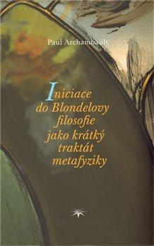 Obálka titulu Iniciace do Blondelovy filosofie jako krátký traktát metafyziky