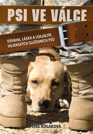 Psi ve válce:Odvaha, láska a loajalitavojenských služebních psů - Lisa Rogaková   Booksquad.ink