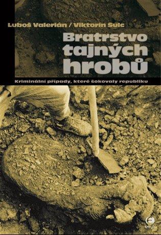 Bratrstvo tajných hrobů:Kriminální případy, které šokovaly republiku - Viktorín Šulc, | Booksquad.ink