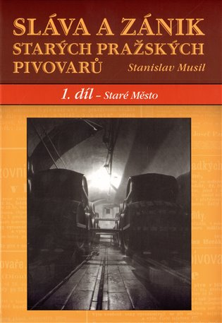 Sláva a zánik starých pražských pivovarů. 1.díl - Staré Město - Stanislav Musil | Booksquad.ink