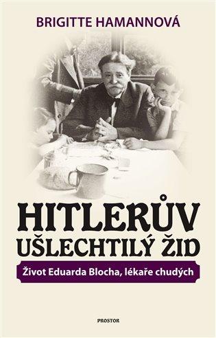 Hitlerův ušlechtilý Žid:Život Eduarda Blocha, lékaře chudých - Brigitte Hamannová   Booksquad.ink