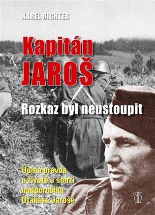 Kapitán Jaroš - Rozkaz byl neustoupit:Úplná pravda o životě a smrti nadporučíka Otakara Jaroše - Karel Richter | Booksquad.ink