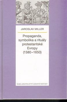 Obálka titulu Propaganda, symbolika a rituály protestantské Evropy (1580-1650)