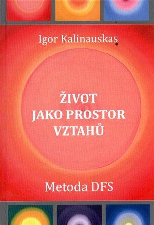Život jako prostor vztahů:Metoda DFS - Igor Kalinauskas | Booksquad.ink