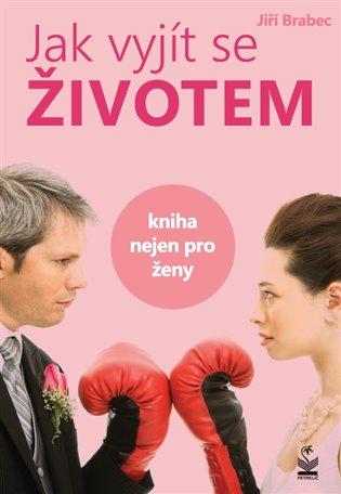 Jak vyjít se životem:Kniha nejen pro ženy - Jiří Brabec | Booksquad.ink