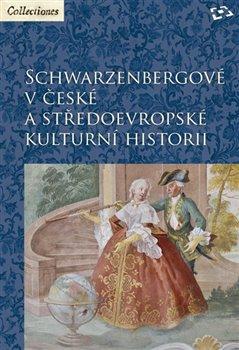 Obálka titulu Schwarzenbergové v české a středoevropské kulturní historii