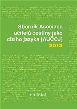 Obálka titulu Sborník Asociace učitelů češtiny jako cizího jazyka (AUČCJ) 2012