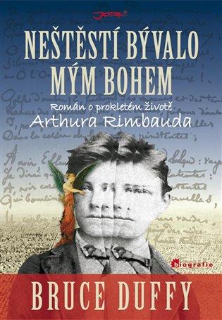 Neštěstí bývalo mým bohem:Román o prokletém životě Arthura Rimbauda - Bruce Duffy | Booksquad.ink