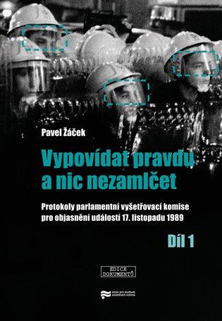 Vypovídat pravdu a nic nezamlčet 1.:Protokoly parlamentní vyšetřovací komise pro objasnění událostí 17. listopadu 1989-1. díl - Pavel Žáček | Replicamaglie.com