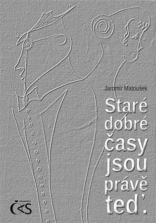 Staré dobré časy jsou právě teď - Jaromír Matoušek | Booksquad.ink