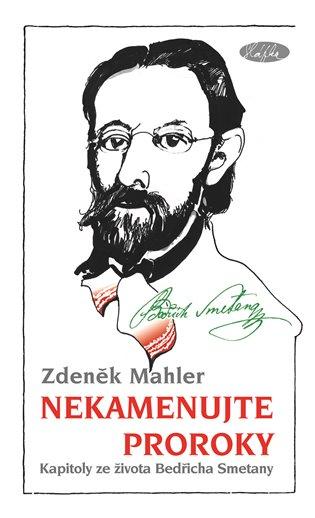 Nekamenujte proroky:Kapitoly ze života Bedřicha Smetany - Zdeněk Mahler | Booksquad.ink