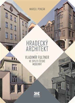 Hradecký architekt:Vladimír Fultner ve spleti české moderny - Marcel Pencák | Booksquad.ink