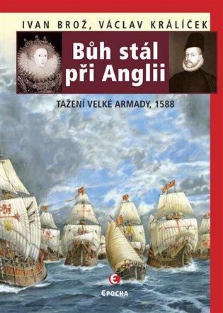 Bůh stál při Anglii:Tažení Velké Armady, 1588 - Ivan Brož, | Booksquad.ink