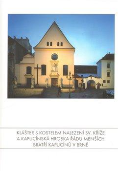 Obálka titulu Klášter s kostelem Nalezení sv. Kříže a Kapucínská hrobka Řádu Menších bratří kapucínů v Brně