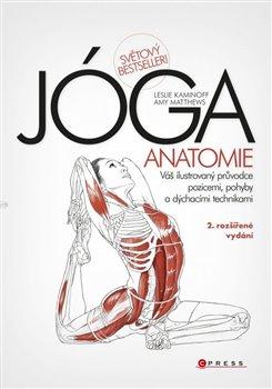 JÓGA - anatomie. Váš ilustrovaný průvodce pozicemi, pohyby a dýchacími technikami - Amy Matth