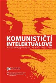 Komunističtí intelektuálové a proměna jejich vztahu ke KSČ (1945–1989)