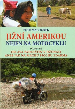 Jižní Amerikou nejen na motocyklu II.:Oslava padesátin v džungli aneb Jak zdarma na Machu Picchu - Petr Macourek | Booksquad.ink