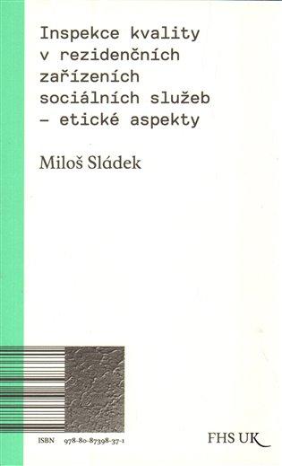 Inspekce kvality v rezidenčních zařízeních sociálních služeb – etické aspekty:1. svazek řady kvalifikačních prací FHS UK - Miloš Sládek | Booksquad.ink