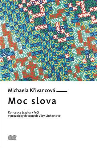 Moc slova:Koncepce jazyka a řeči v prozaických textech Věry Linhartové - Michaela Křivancová   Booksquad.ink