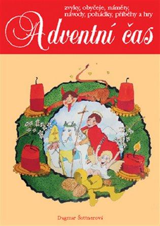 Adventní čas:Zvyky, obyčeje, náměty, návody, pohádky, příběhy a hry - Dagmar Šottnerová | Booksquad.ink