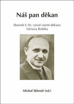 Náš pan děkan. Sborník k 50. výročí úmrtí děkana Václava Boštíka