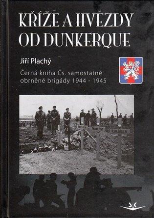 Kříže a hvězdy od Dunkerque:Černá kniha Čs. samostatné obrněné brigády 1944 -1945 - Jiří Plachý | Booksquad.ink