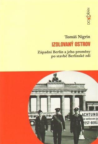 Izolovaný ostrov:Západní Berlín a jeho proměny po stavbě Berlínské zdi - Tomáš Nigrin | Booksquad.ink