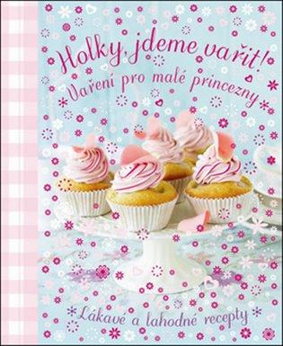 Holky, jdeme vařit!:Vaření pro malé princezny - - | Booksquad.ink