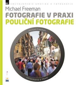 Pouliční fotografie. Fotografie v praxi - Michael Freeman