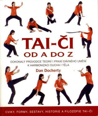 Tai-či od A do Z:Dokonalý průvodce teorií i praxí dávného umění k harmonizaci ducha i těla - Dan Docherty | Booksquad.ink