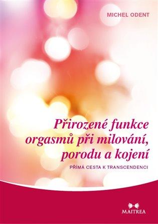 Přirozené funkce orgasmů při milování, porodu a kojení:Přímé cesty k transcedenci - Michel Odent   Booksquad.ink