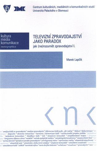 Televizní zpravodajství jako paradox:jak (ne)rozumět zpravodajství I. - Marek Lapčík | Booksquad.ink