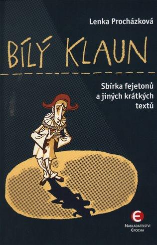 Bílý klaun:Sbírka fejetonů a jiných krátkých textů - Lenka Procházková | Booksquad.ink